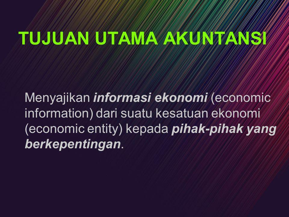 TUJUAN UTAMA AKUNTANSI Menyajikan informasi ekonomi (economic information) dari suatu kesatuan ekonomi (economic entity) kepada pihak-pihak yang berke