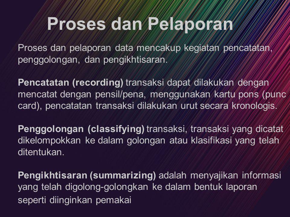 Proses dan Pelaporan Proses dan pelaporan data mencakup kegiatan pencatatan, penggolongan, dan pengikhtisaran. Pencatatan (recording) transaksi dapat
