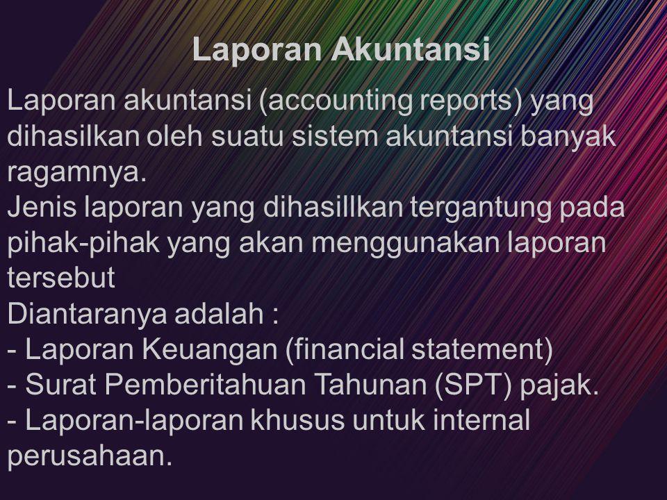 Laporan Akuntansi Laporan akuntansi (accounting reports) yang dihasilkan oleh suatu sistem akuntansi banyak ragamnya. Jenis laporan yang dihasillkan t