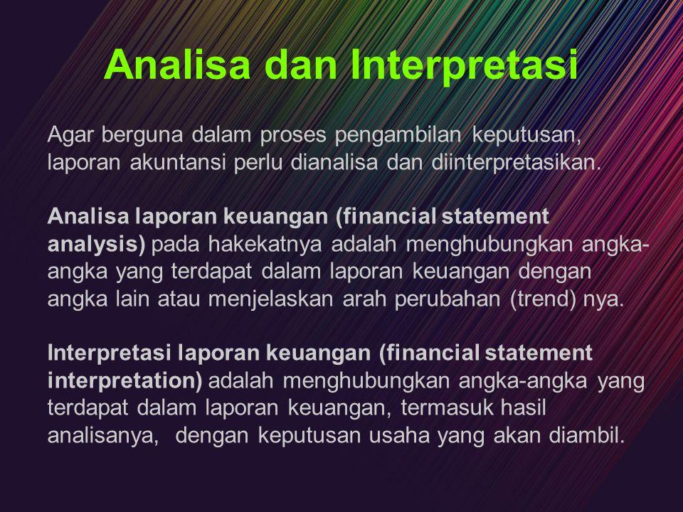 Analisa dan Interpretasi Agar berguna dalam proses pengambilan keputusan, laporan akuntansi perlu dianalisa dan diinterpretasikan. Analisa laporan keu