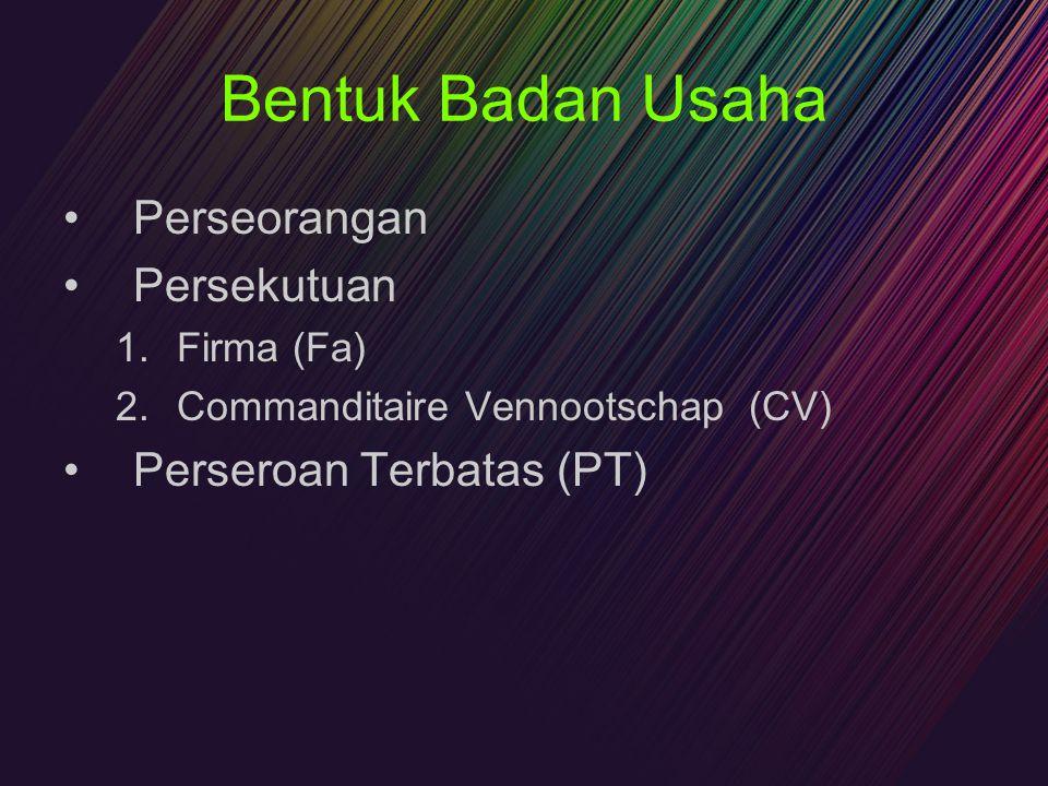 Bentuk Badan Usaha Perseorangan Persekutuan 1.Firma (Fa) 2.Commanditaire Vennootschap (CV) Perseroan Terbatas (PT)
