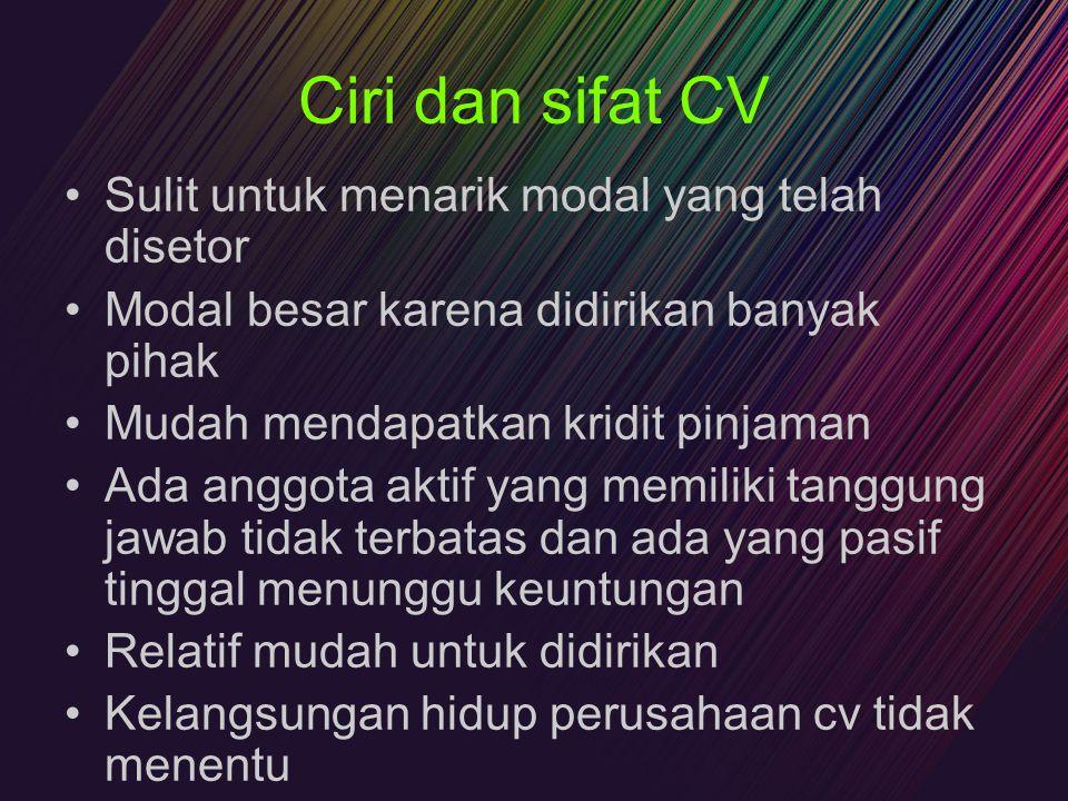 Ciri dan sifat CV Sulit untuk menarik modal yang telah disetor Modal besar karena didirikan banyak pihak Mudah mendapatkan kridit pinjaman Ada anggota