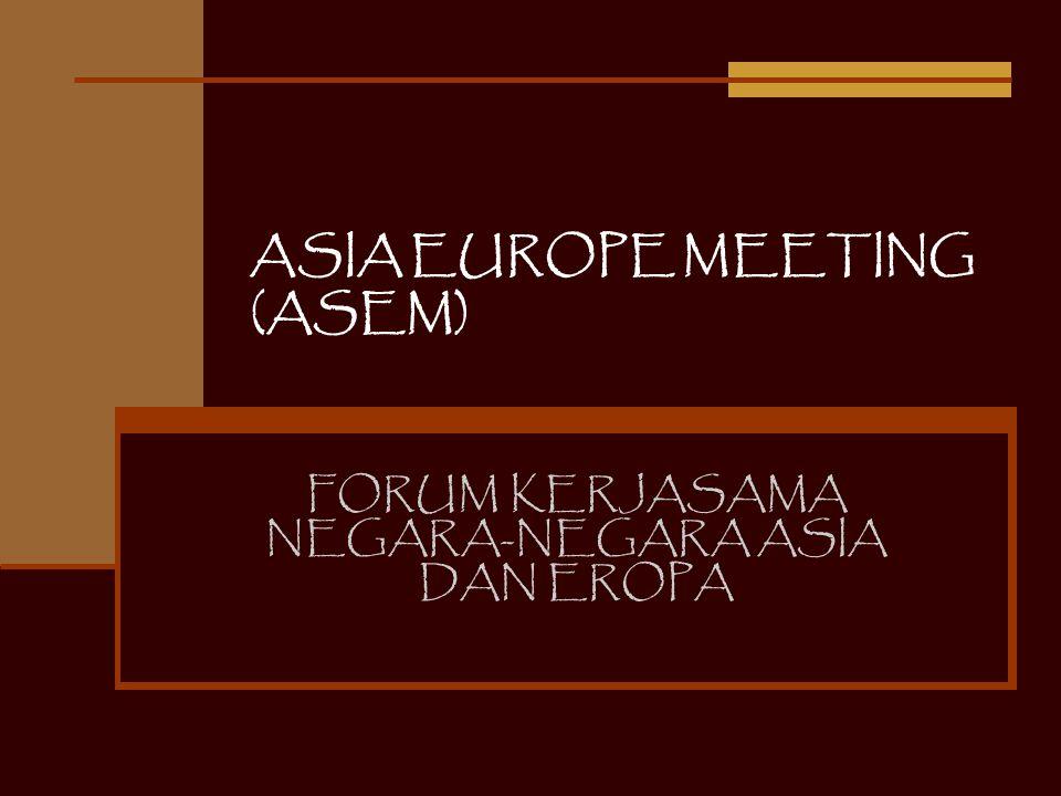 Pembentukan ASEM ASEM dibentuk di Bangkok thn 1996 Kesepakatan ditandatangani oleh 15 negara anggota Uni Eropa AUS-BEL-DEN-FIN-FRA-GER-GRE-IRL-ITA- LUX-NLD-POR-SPA-SWE-UK 7 negara ASEAN BRUNEI D-INA-MAL-PHILP-SIN-THAI-VIET Dan 3 raksasa Asia: CIN-JPN-KORSEL