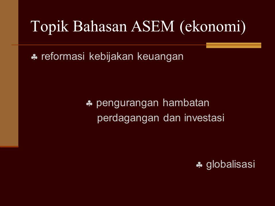Topik Bahasan ASEM (ekonomi)  reformasi kebijakan keuangan  pengurangan hambatan perdagangan dan investasi  globalisasi