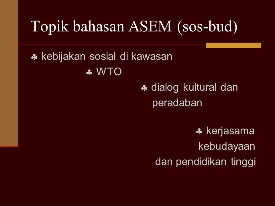 Topik bahasan ASEM (sos-bud)  kebijakan sosial di kawasan  WTO  dialog kultural dan peradaban  kerjasama kebudayaan dan pendidikan tinggi