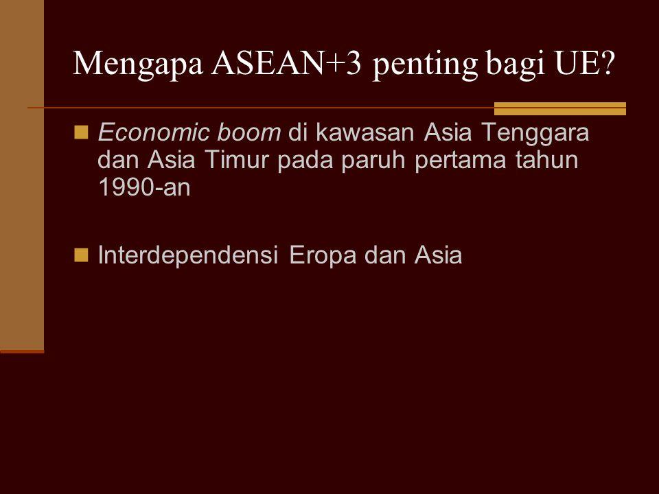 Mengapa ASEAN+3 penting bagi UE? Economic boom di kawasan Asia Tenggara dan Asia Timur pada paruh pertama tahun 1990-an Interdependensi Eropa dan Asia