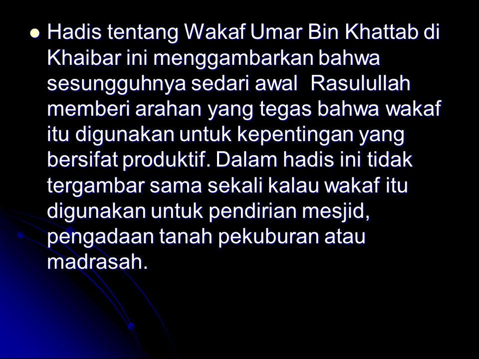 Hadis tentang Wakaf Umar Bin Khattab di Khaibar ini menggambarkan bahwa sesungguhnya sedari awal Rasulullah memberi arahan yang tegas bahwa wakaf itu digunakan untuk kepentingan yang bersifat produktif.