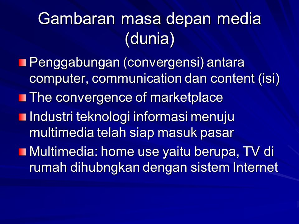 Gambaran masa depan media (dunia) Penggabungan (convergensi) antara computer, communication dan content (isi) The convergence of marketplace Industri