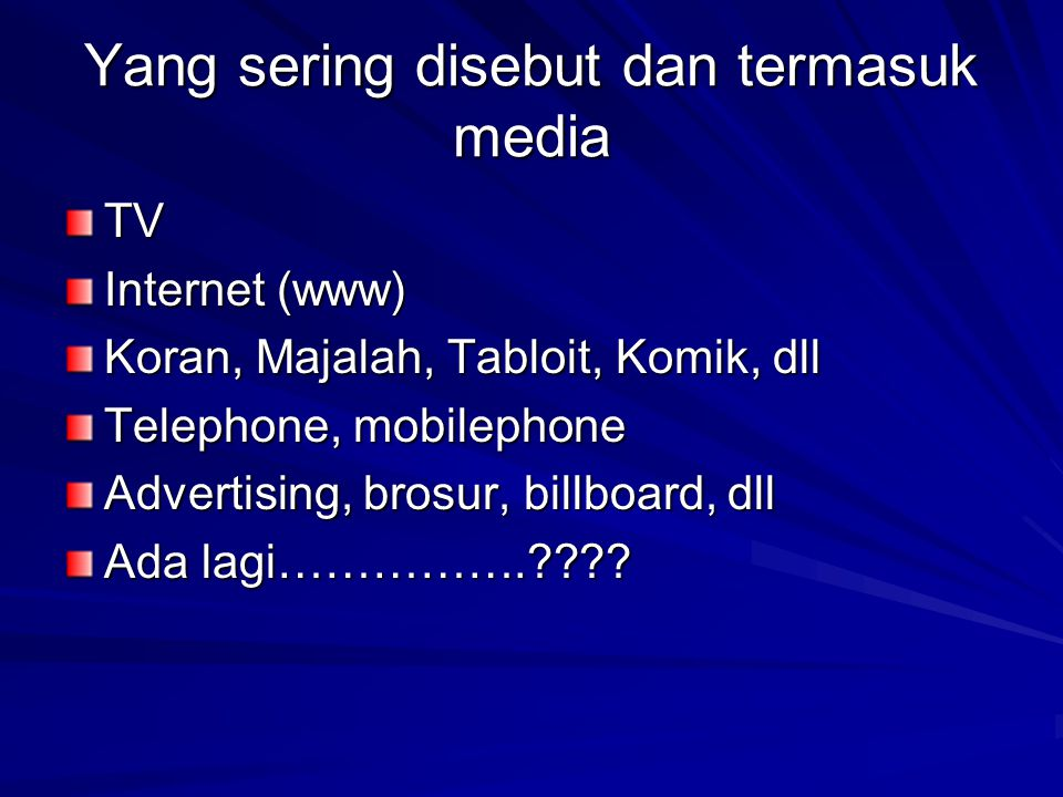 Yang sering disebut dan termasuk media TV Internet (www) Koran, Majalah, Tabloit, Komik, dll Telephone, mobilephone Advertising, brosur, billboard, dll Ada lagi…………….