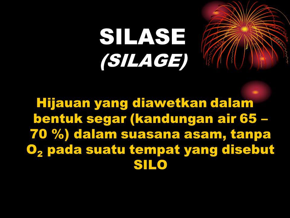 SILASE (SILAGE) Hijauan yang diawetkan dalam bentuk segar (kandungan air 65 – 70 %) dalam suasana asam, tanpa O 2 pada suatu tempat yang disebut SILO