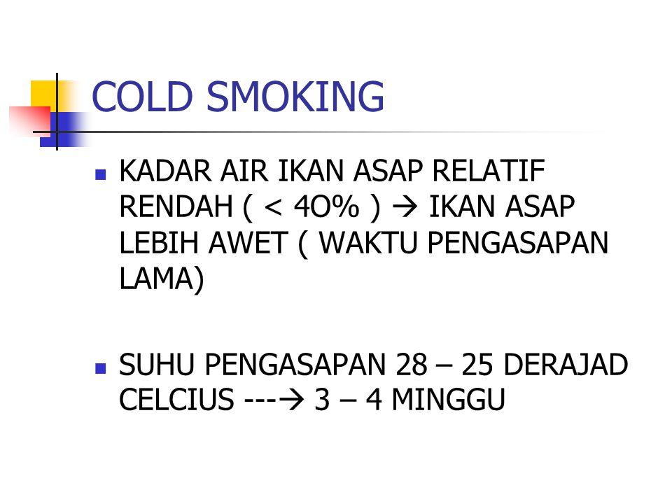 COLD SMOKING KADAR AIR IKAN ASAP RELATIF RENDAH ( < 4O% )  IKAN ASAP LEBIH AWET ( WAKTU PENGASAPAN LAMA) SUHU PENGASAPAN 28 – 25 DERAJAD CELCIUS ---