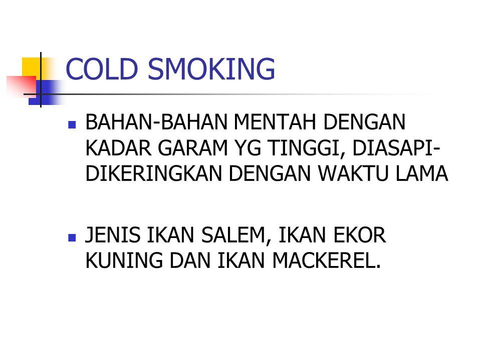 COLD SMOKING BAHAN-BAHAN MENTAH DENGAN KADAR GARAM YG TINGGI, DIASAPI- DIKERINGKAN DENGAN WAKTU LAMA JENIS IKAN SALEM, IKAN EKOR KUNING DAN IKAN MACKE