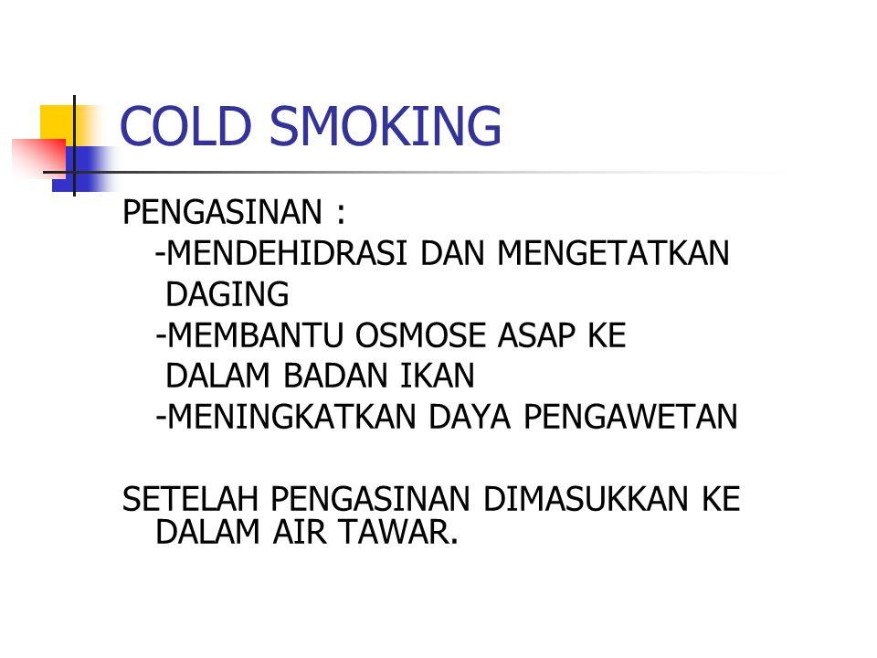 COLD SMOKING PENGASINAN : -MENDEHIDRASI DAN MENGETATKAN DAGING -MEMBANTU OSMOSE ASAP KE DALAM BADAN IKAN -MENINGKATKAN DAYA PENGAWETAN SETELAH PENGASI