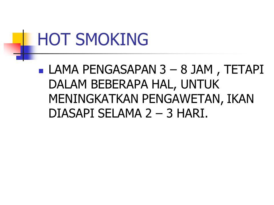 HOT SMOKING LAMA PENGASAPAN 3 – 8 JAM, TETAPI DALAM BEBERAPA HAL, UNTUK MENINGKATKAN PENGAWETAN, IKAN DIASAPI SELAMA 2 – 3 HARI.