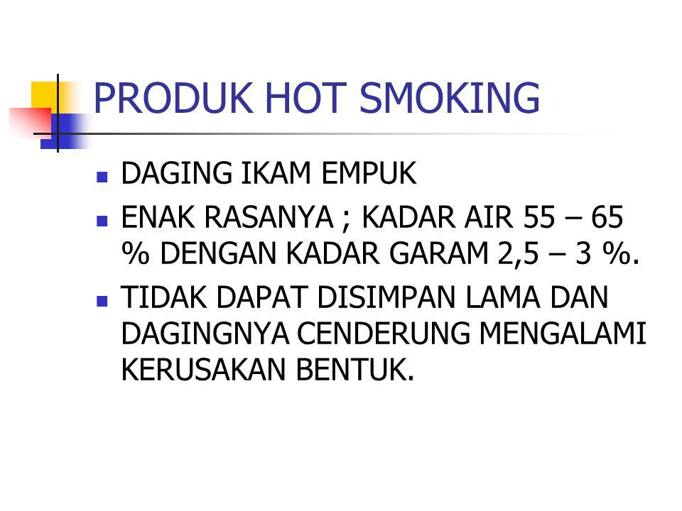 PRODUK HOT SMOKING DAGING IKAM EMPUK ENAK RASANYA ; KADAR AIR 55 – 65 % DENGAN KADAR GARAM 2,5 – 3 %. TIDAK DAPAT DISIMPAN LAMA DAN DAGINGNYA CENDERUN