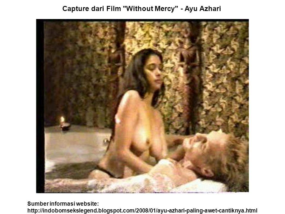 Sumber informasi website: http://indobomsekslegend.blogspot.com/2008/01/ayu-azhari-paling-awet-cantiknya.html Capture dari Film Without Mercy - Ayu Azhari