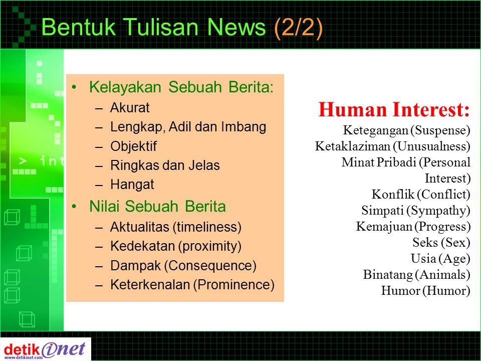 Bentuk Tulisan News (2/2) Kelayakan Sebuah Berita: –Akurat –Lengkap, Adil dan Imbang –Objektif –Ringkas dan Jelas –Hangat Nilai Sebuah Berita –Aktualitas (timeliness) –Kedekatan (proximity) –Dampak (Consequence) –Keterkenalan (Prominence) Human Interest: Ketegangan (Suspense) Ketaklaziman (Unusualness) Minat Pribadi (Personal Interest) Konflik (Conflict) Simpati (Sympathy) Kemajuan (Progress) Seks (Sex) Usia (Age) Binatang (Animals) Humor (Humor)