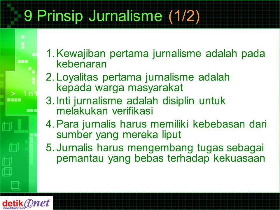 9 Prinsip Jurnalisme (1/2) 1.Kewajiban pertama jurnalisme adalah pada kebenaran 2.Loyalitas pertama jurnalisme adalah kepada warga masyarakat 3.Inti jurnalisme adalah disiplin untuk melakukan verifikasi 4.Para jurnalis harus memiliki kebebasan dari sumber yang mereka liput 5.Jurnalis harus mengembang tugas sebagai pemantau yang bebas terhadap kekuasaan