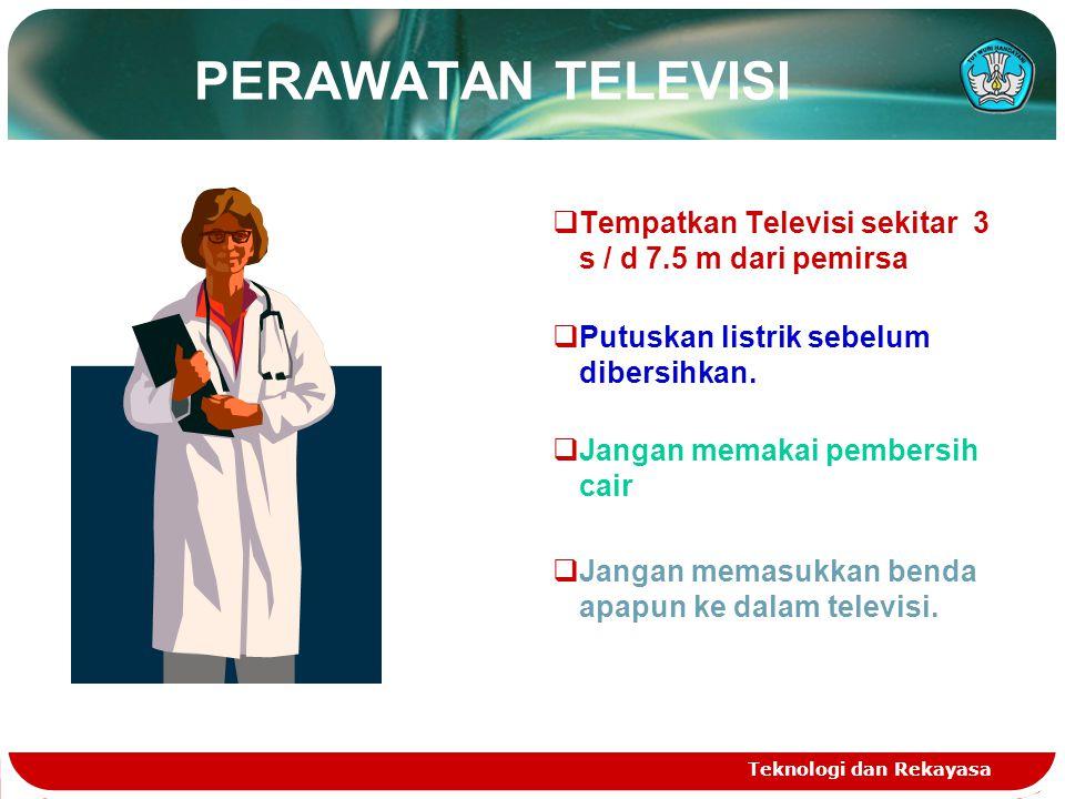 Teknologi dan Rekayasa PERAWATAN TELEVISI  Tempatkan Televisi sekitar 3 s / d 7.5 m dari pemirsa  Putuskan listrik sebelum dibersihkan.