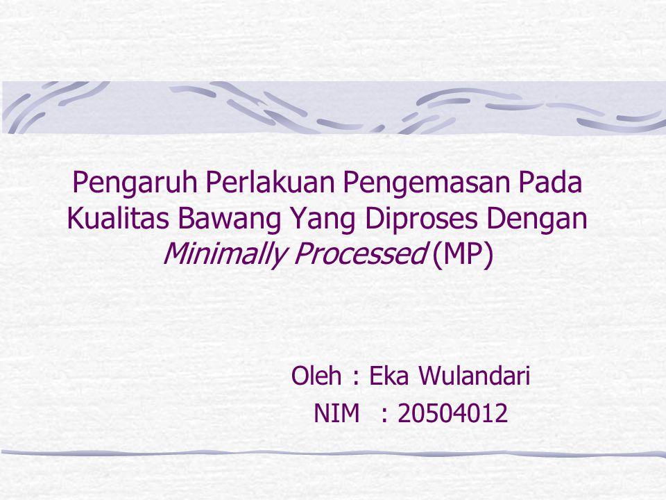 Pengaruh Perlakuan Pengemasan Pada Kualitas Bawang Yang Diproses Dengan Minimally Processed (MP) Oleh : Eka Wulandari NIM: 20504012