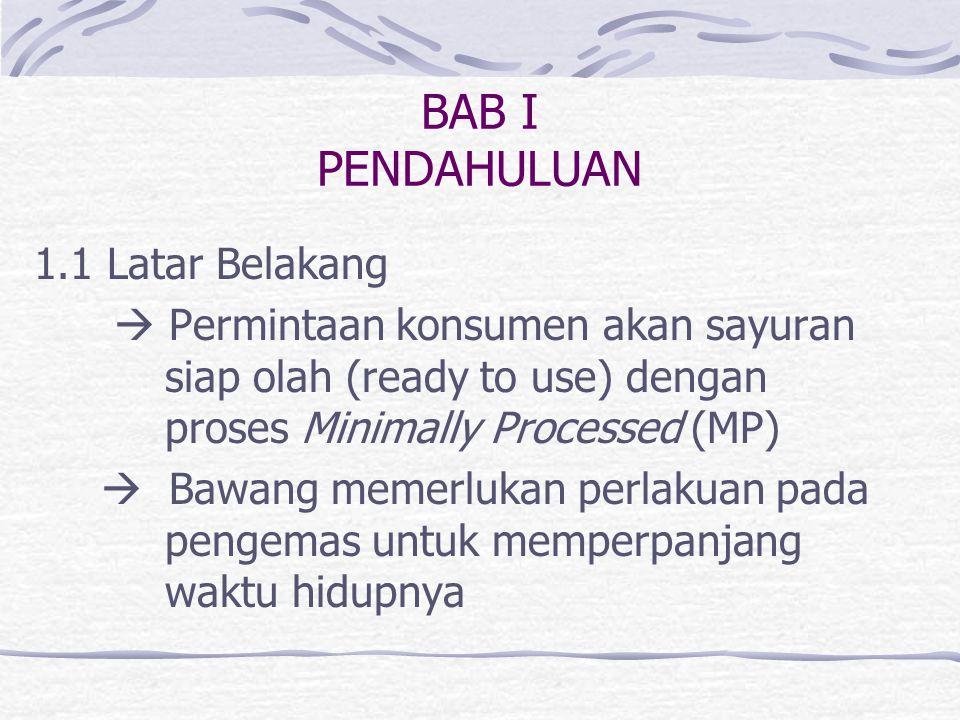 BAB I PENDAHULUAN 1.1 Latar Belakang  Permintaan konsumen akan sayuran siap olah (ready to use) dengan proses Minimally Processed (MP)  Bawang memerlukan perlakuan pada pengemas untuk memperpanjang waktu hidupnya