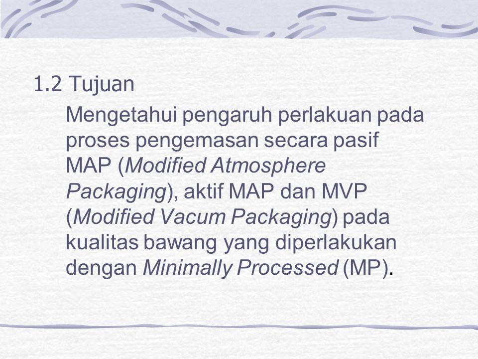 1.2 Tujuan Mengetahui pengaruh perlakuan pada proses pengemasan secara pasif MAP (Modified Atmosphere Packaging), aktif MAP dan MVP (Modified Vacum Packaging) pada kualitas bawang yang diperlakukan dengan Minimally Processed (MP).