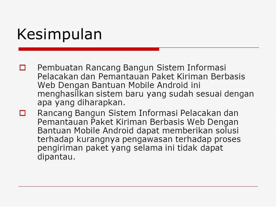 Kesimpulan  Pembuatan Rancang Bangun Sistem Informasi Pelacakan dan Pemantauan Paket Kiriman Berbasis Web Dengan Bantuan Mobile Android ini menghasil