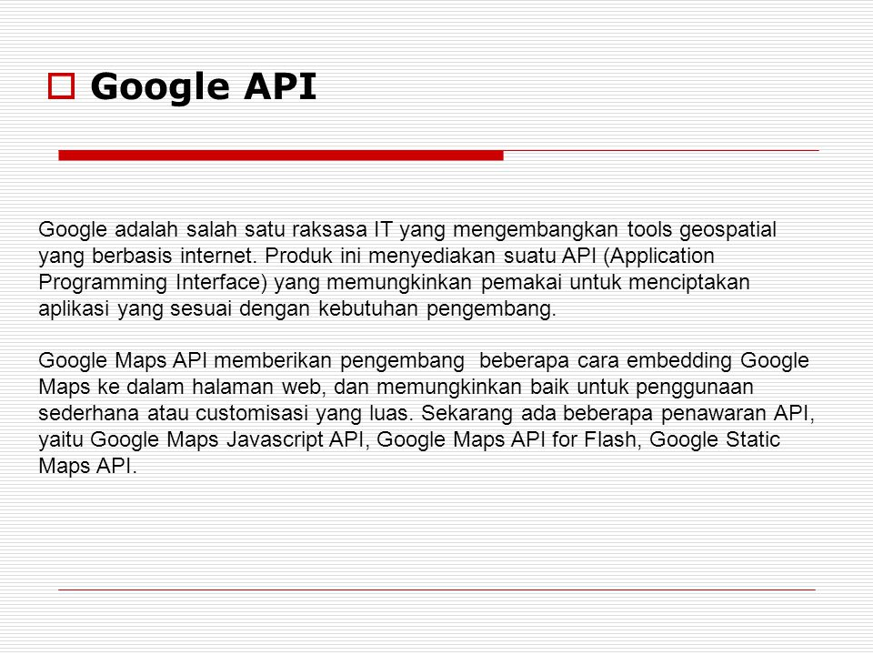  Google API Google adalah salah satu raksasa IT yang mengembangkan tools geospatial yang berbasis internet. Produk ini menyediakan suatu API (Applica