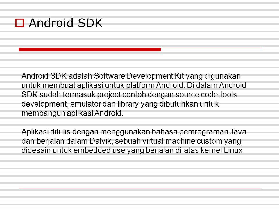  Android SDK Android SDK adalah Software Development Kit yang digunakan untuk membuat aplikasi untuk platform Android. Di dalam Android SDK sudah ter