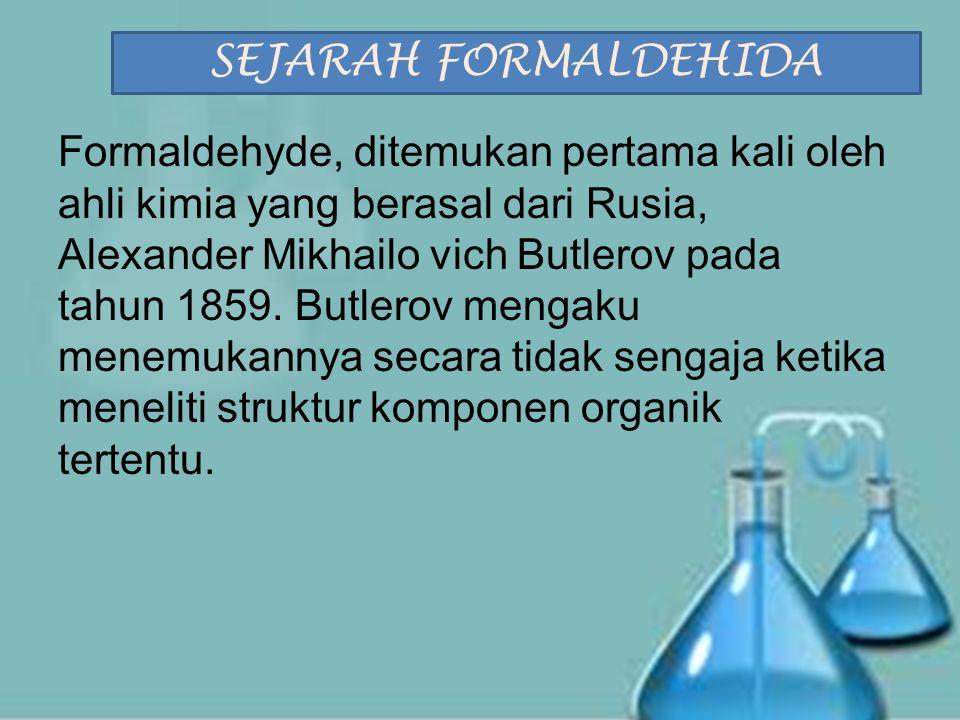 SIFAT FORMALDEHIDA Meskipun dalam udara bebas formaldehida berada dalam wujud gas, tetapi bisa larut dalam air.