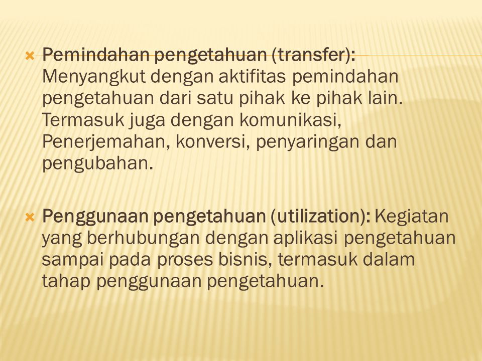  Pemindahan pengetahuan (transfer): Menyangkut dengan aktifitas pemindahan pengetahuan dari satu pihak ke pihak lain.
