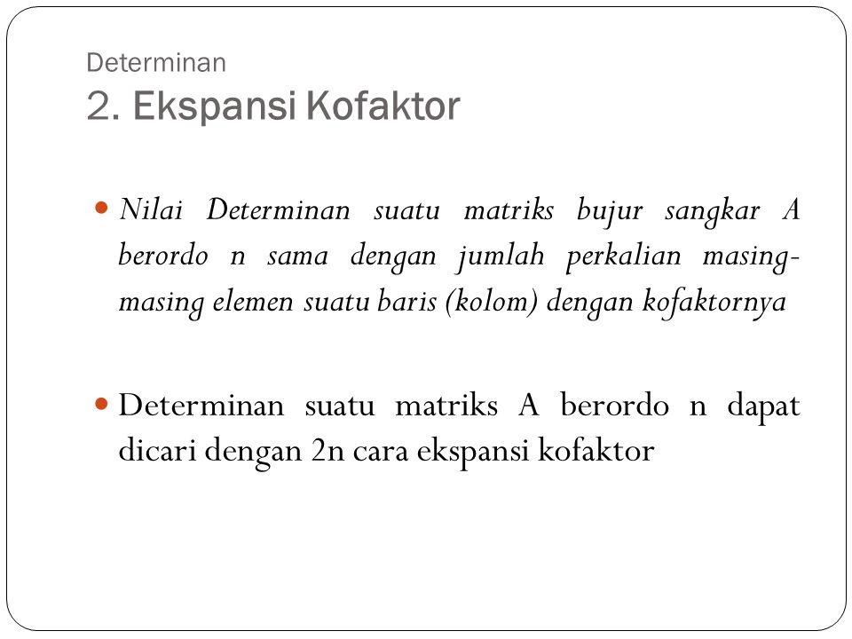 Determinan 2. Ekspansi Kofaktor Nilai Determinan suatu matriks bujur sangkar A berordo n sama dengan jumlah perkalian masing- masing elemen suatu bari