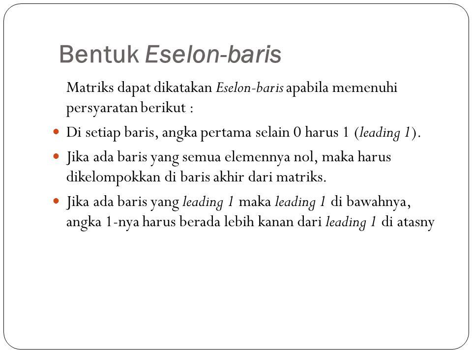 Bentuk Eselon-baris Matriks dapat dikatakan Eselon-baris apabila memenuhi persyaratan berikut : Di setiap baris, angka pertama selain 0 harus 1 (leadi
