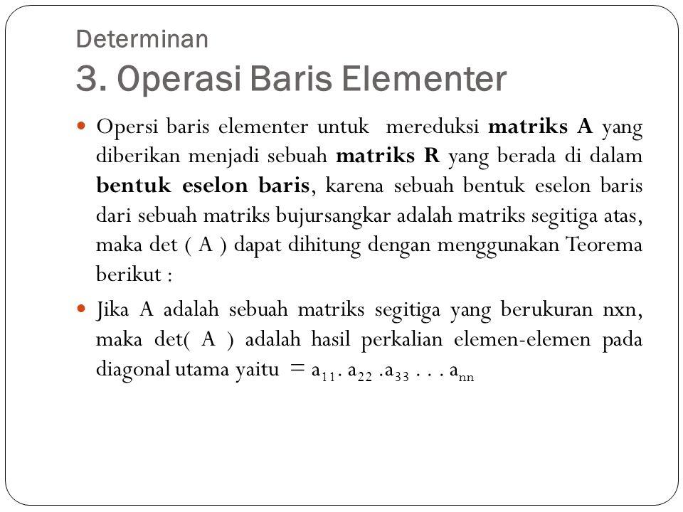 Determinan 3. Operasi Baris Elementer Opersi baris elementer untuk mereduksi matriks A yang diberikan menjadi sebuah matriks R yang berada di dalam be