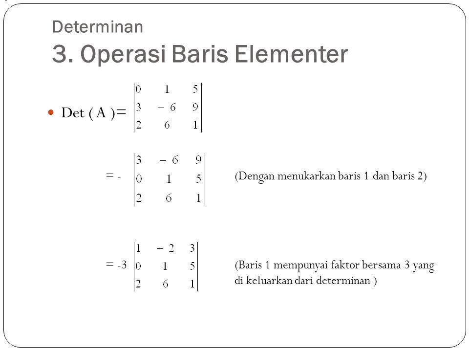 Det ( A )= = -(Dengan menukarkan baris 1 dan baris 2) = -3(Baris 1 mempunyai faktor bersama 3 yang di keluarkan dari determinan ) -