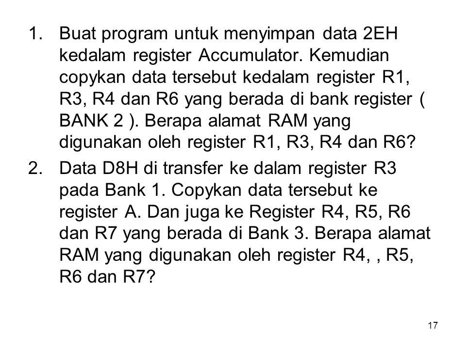17 1.Buat program untuk menyimpan data 2EH kedalam register Accumulator. Kemudian copykan data tersebut kedalam register R1, R3, R4 dan R6 yang berada