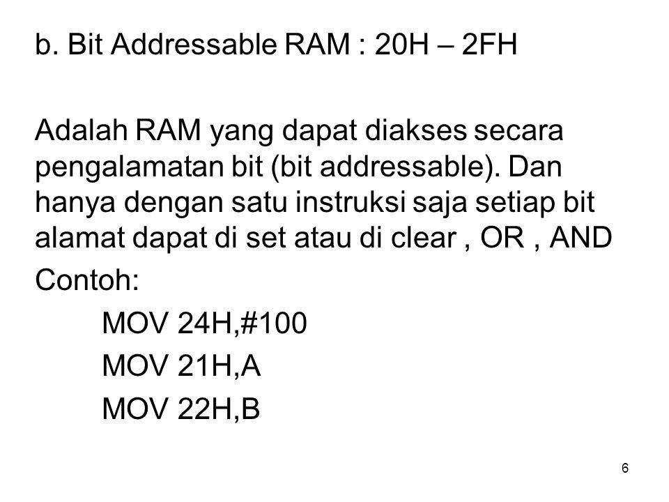 6 b. Bit Addressable RAM : 20H – 2FH Adalah RAM yang dapat diakses secara pengalamatan bit (bit addressable). Dan hanya dengan satu instruksi saja set