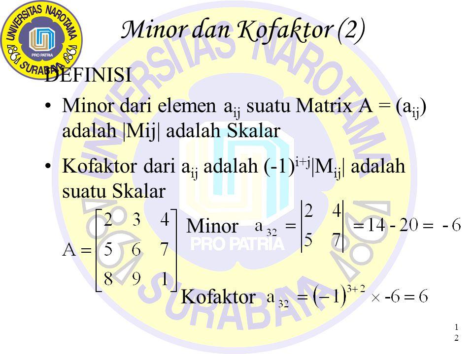 12 Minor dan Kofaktor (2) DEFINISI Minor dari elemen a ij suatu Matrix A = (a ij ) adalah |Mij| adalah Skalar Kofaktor dari a ij adalah (-1) i+j |M ij