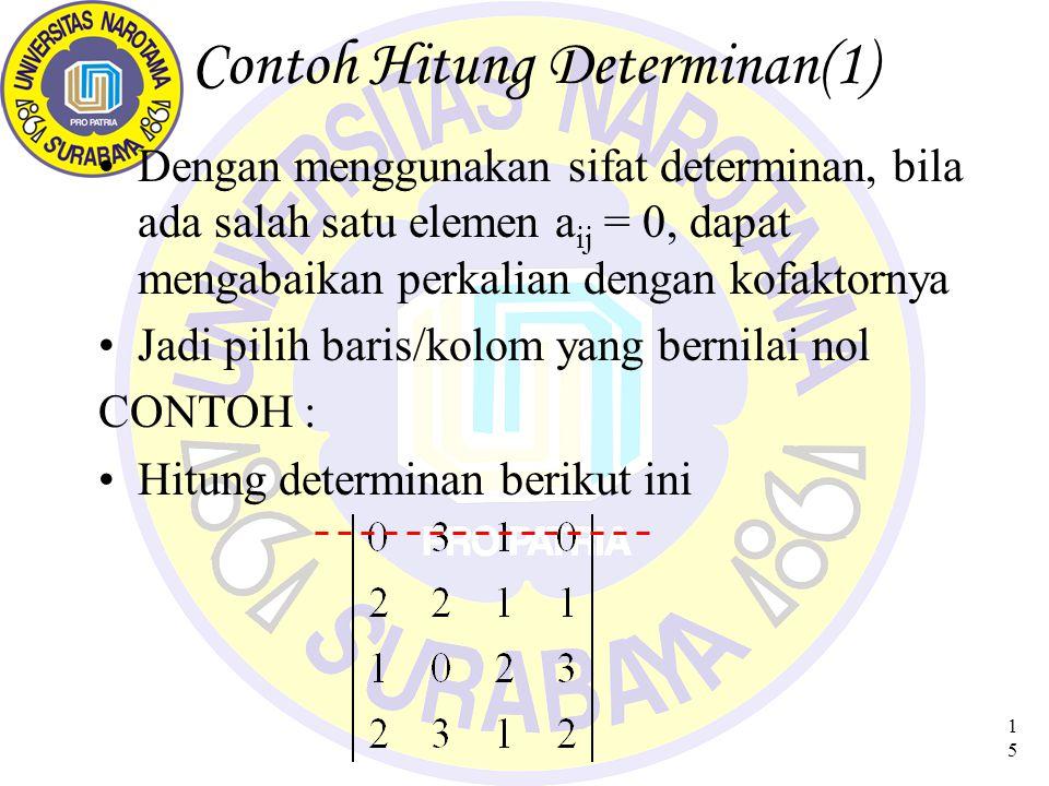 15 Contoh Hitung Determinan(1) Dengan menggunakan sifat determinan, bila ada salah satu elemen a ij = 0, dapat mengabaikan perkalian dengan kofaktornya Jadi pilih baris/kolom yang bernilai nol CONTOH : Hitung determinan berikut ini