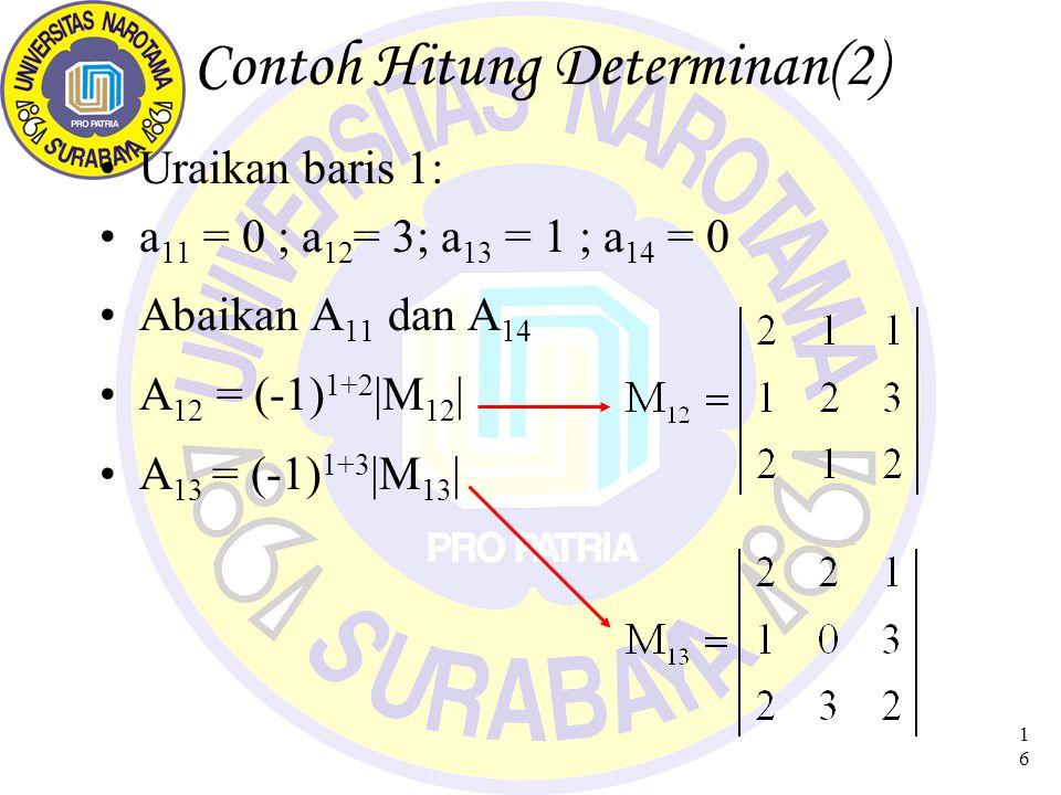 16 Contoh Hitung Determinan(2) Uraikan baris 1: a 11 = 0 ; a 12 = 3; a 13 = 1 ; a 14 = 0 Abaikan A 11 dan A 14 A 12 = (-1) 1+2 |M 12 | A 13 = (-1) 1+3 |M 13 |