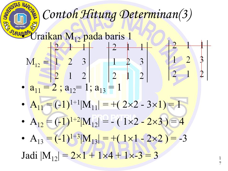 17 Contoh Hitung Determinan(3) Uraikan M 12 pada baris 1 a 11 = 2 ; a 12 = 1; a 13 = 1 A 11 = (-1) 1+1 |M 11 | = +( 2  2 - 3  1) = 1 A 12 = (-1) 1+2 |M 12 | = - ( 1  2 - 2  3 ) = 4 A 13 = (-1) 1+3 |M 13 | = +( 1  1 - 2  2 ) = -3 Jadi |M 12 | = 2  1 + 1  4 + 1  -3 = 3