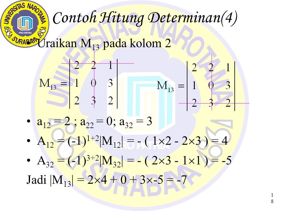 18 Contoh Hitung Determinan(4) Uraikan M 13 pada kolom 2 a 12 = 2 ; a 22 = 0; a 32 = 3 A 12 = (-1) 1+2 |M 12 | = - ( 1  2 - 2  3 ) = 4 A 32 = (-1) 3+2 |M 32 | = - ( 2  3 - 1  1 ) = -5 Jadi |M 13 | = 2  4 + 0 + 3  -5 = -7