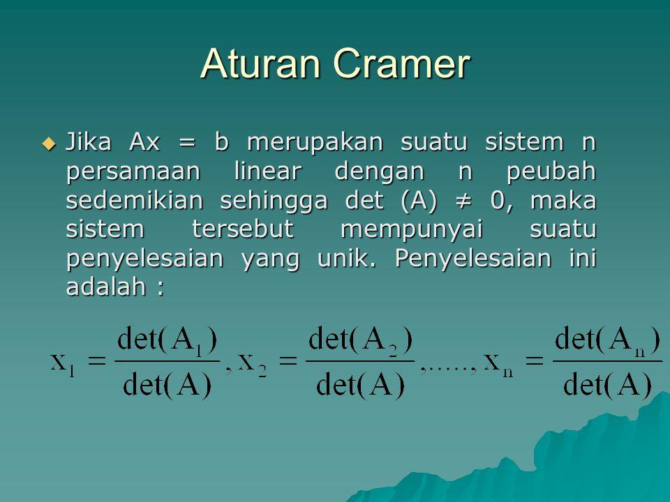 Aturan Cramer  Jika Ax = b merupakan suatu sistem n persamaan linear dengan n peubah sedemikian sehingga det (A) ≠ 0, maka sistem tersebut mempunyai