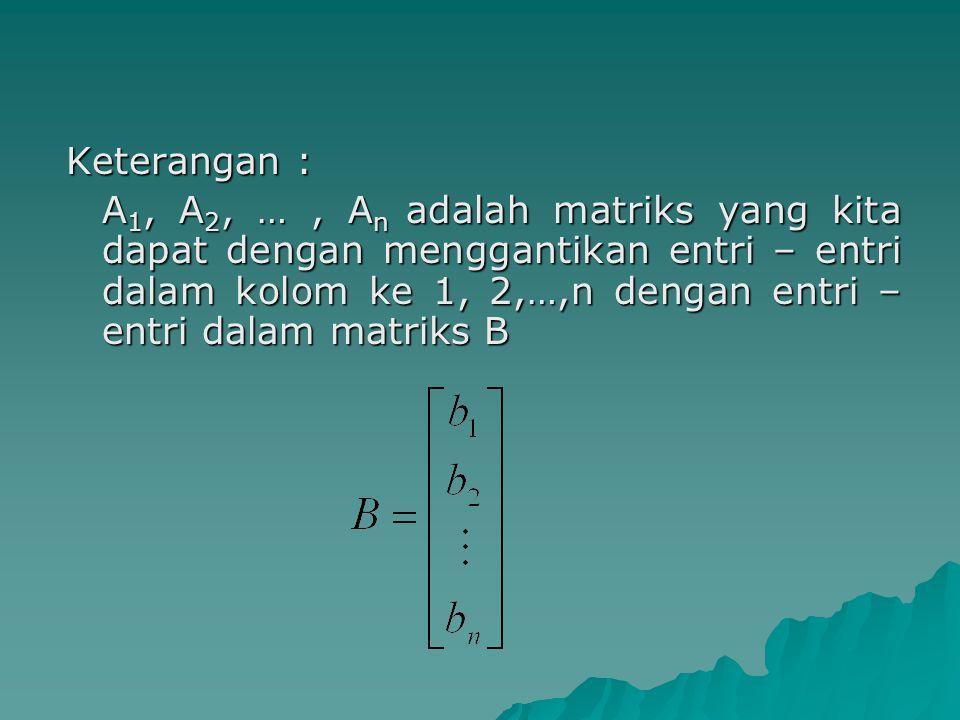 Keterangan : A 1, A 2, …, A n adalah matriks yang kita dapat dengan menggantikan entri – entri dalam kolom ke 1, 2,…,n dengan entri – entri dalam matr