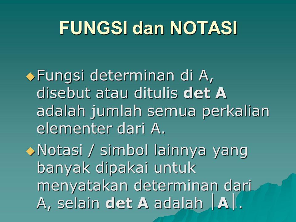 FUNGSI dan NOTASI  Fungsi determinan di A, disebut atau ditulis det A adalah jumlah semua perkalian elementer dari A.  Notasi / simbol lainnya yang