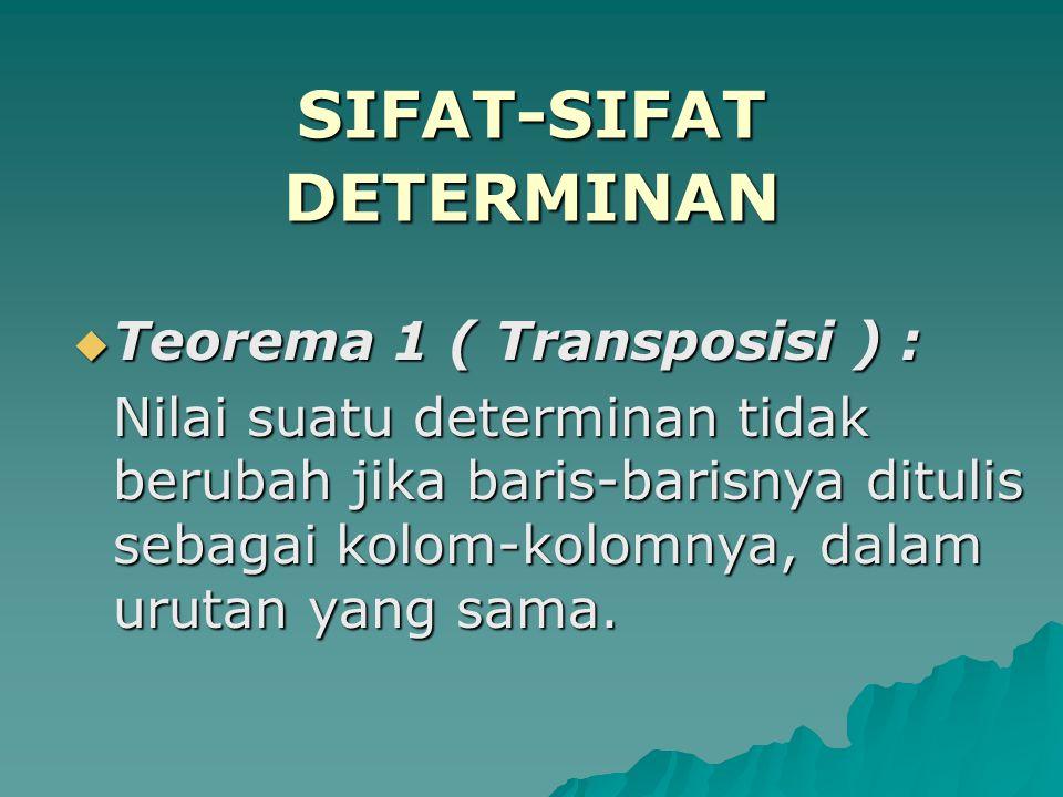 SIFAT-SIFAT DETERMINAN  Teorema 1 ( Transposisi ) :  Teorema 1 ( Transposisi ) : Nilai suatu determinan tidak berubah jika baris-barisnya ditulis se