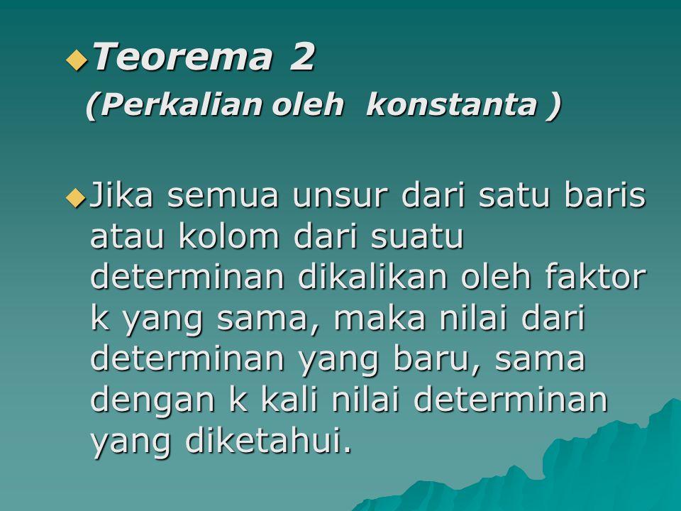  Teorema 2 (Perkalian oleh konstanta ) (Perkalian oleh konstanta )  Jika semua unsur dari satu baris atau kolom dari suatu determinan dikalikan oleh