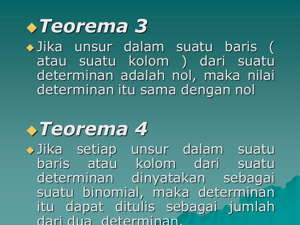  Teorema 3  Jika unsur dalam suatu baris ( atau suatu kolom ) dari suatu determinan adalah nol, maka nilai determinan itu sama dengan nol  Teorema