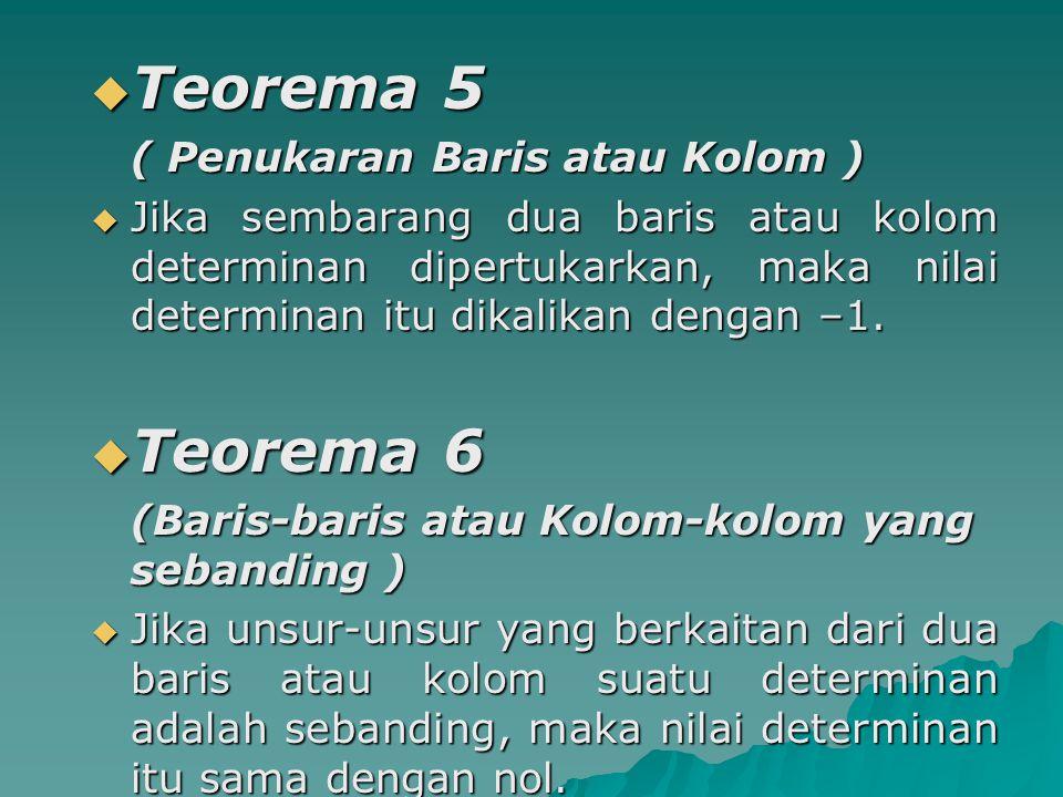  Teorema 5 ( Penukaran Baris atau Kolom ) ( Penukaran Baris atau Kolom )  Jika sembarang dua baris atau kolom determinan dipertukarkan, maka nilai d