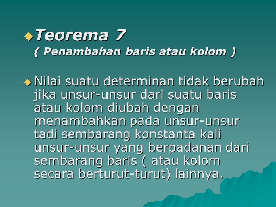  Teorema 7 ( Penambahan baris atau kolom )  Nilai suatu determinan tidak berubah jika unsur-unsur dari suatu baris atau kolom diubah dengan menambah